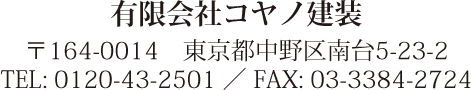 有限会社コヤノ建装 〒164-0014 東京都中野区南台5-23-2 TEL: 0120-43-2501 / FAX: 03-3384-2724
